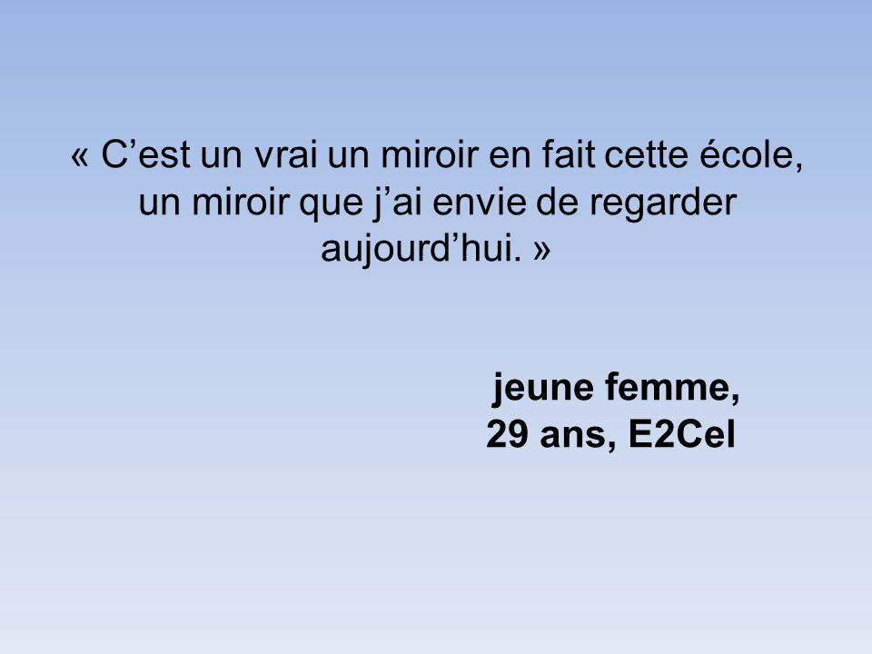 « Cest un vrai un miroir en fait cette école, un miroir que jai envie de regarder aujourdhui. » jeune femme, 29 ans, E2Cel