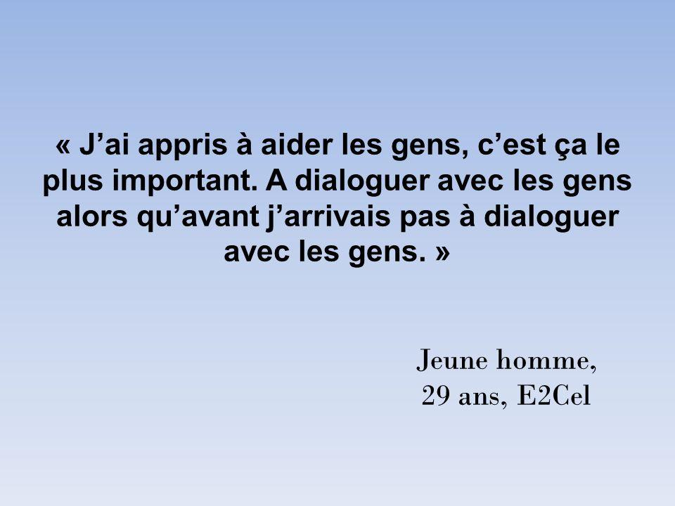 « Jai appris à aider les gens, cest ça le plus important. A dialoguer avec les gens alors quavant jarrivais pas à dialoguer avec les gens. » Jeune hom
