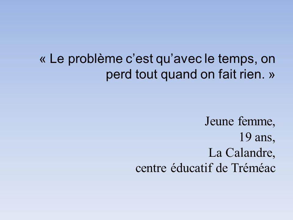 « Le problème cest quavec le temps, on perd tout quand on fait rien. » Jeune femme, 19 ans, La Calandre, centre éducatif de Tréméac