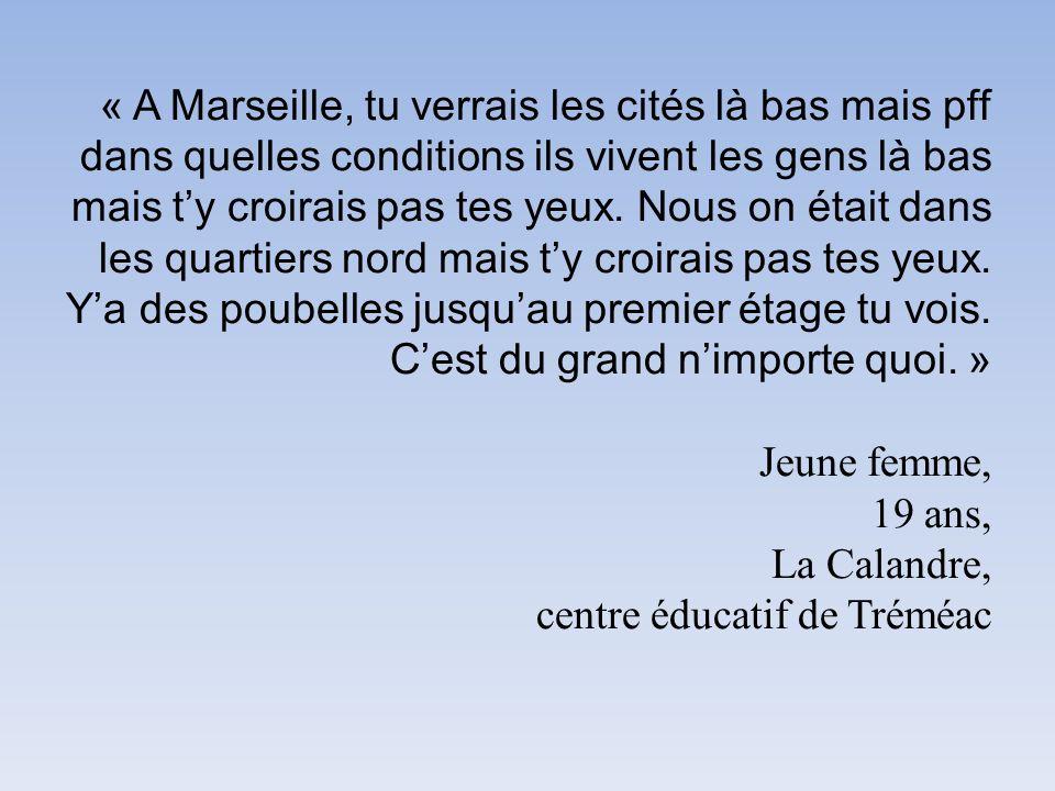 « A Marseille, tu verrais les cités là bas mais pff dans quelles conditions ils vivent les gens là bas mais ty croirais pas tes yeux. Nous on était da