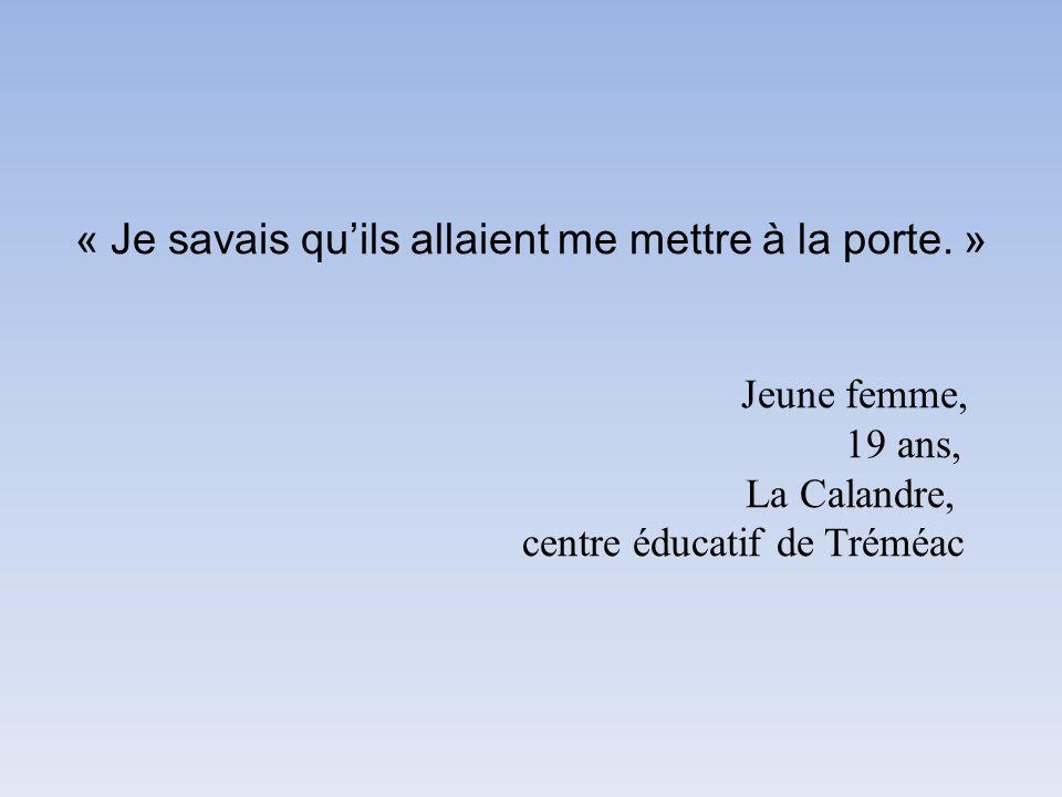 « Je savais quils allaient me mettre à la porte. » Jeune femme, 19 ans, La Calandre, centre éducatif de Tréméac
