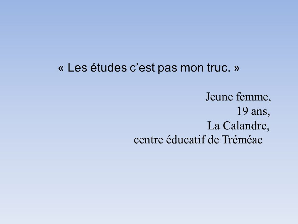« Les études cest pas mon truc. » Jeune femme, 19 ans, La Calandre, centre éducatif de Tréméac