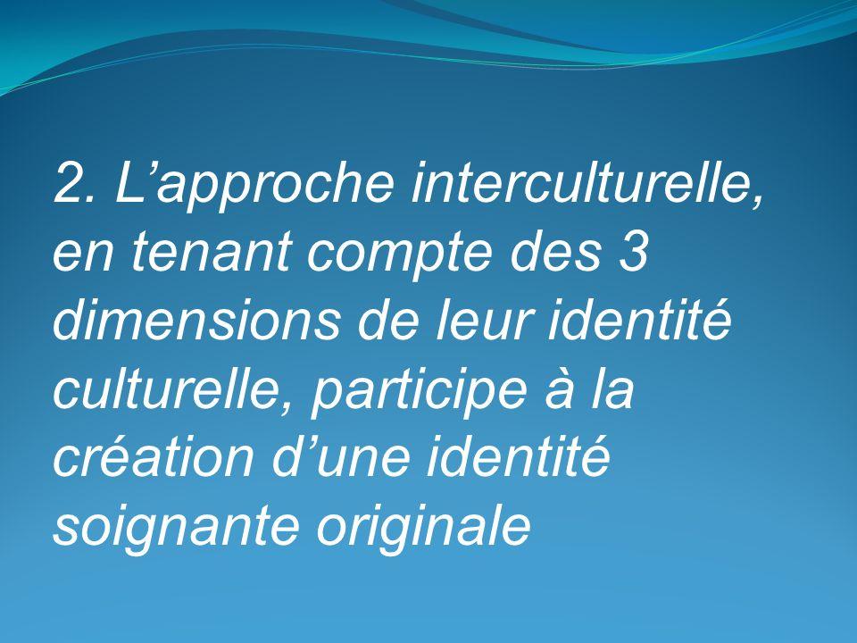 2. Lapproche interculturelle, en tenant compte des 3 dimensions de leur identité culturelle, participe à la création dune identité soignante originale