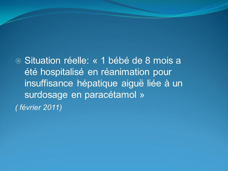 Situation réelle: « 1 bébé de 8 mois a été hospitalisé en réanimation pour insuffisance hépatique aiguë liée à un surdosage en paracétamol » ( février