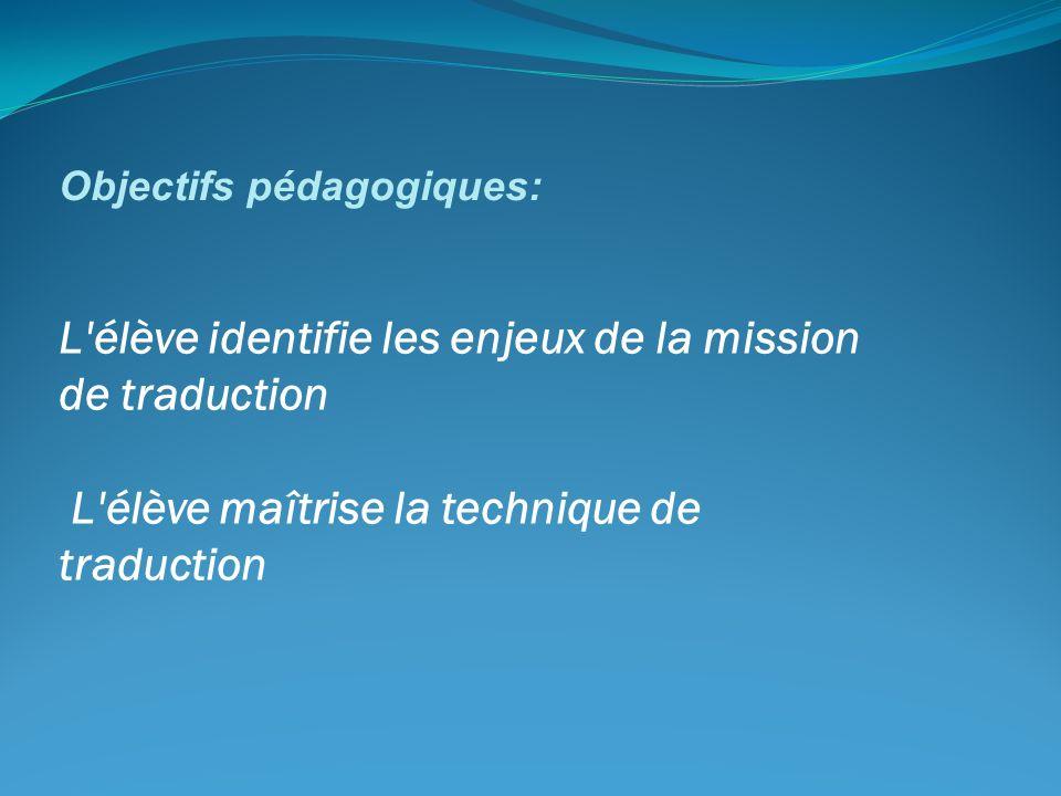 L'élève identifie les enjeux de la mission de traduction L'élève maîtrise la technique de traduction Objectifs pédagogiques: