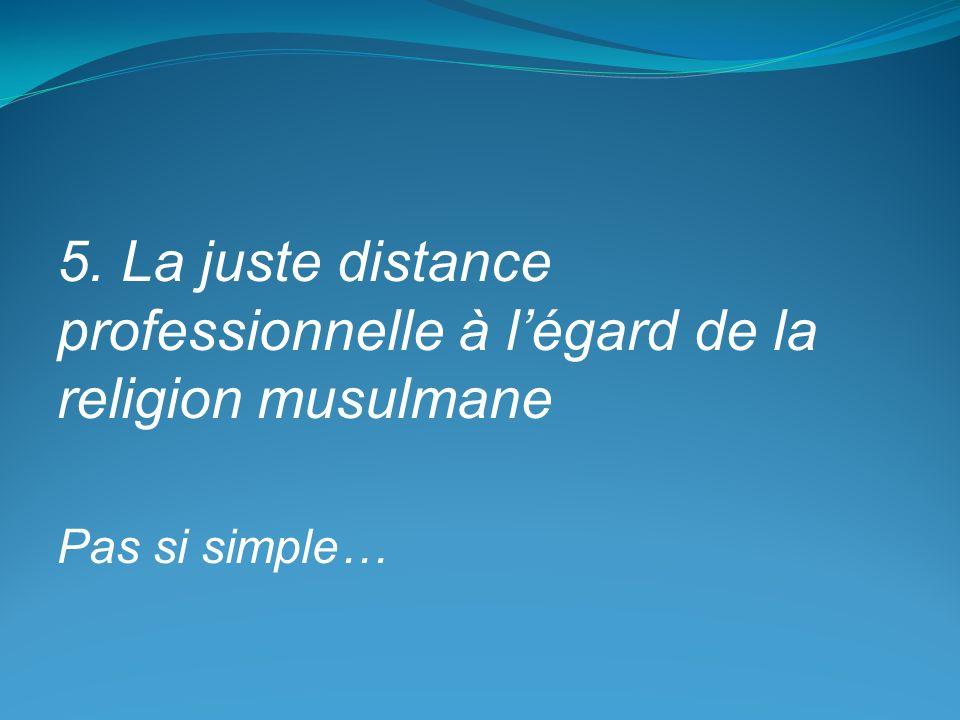 5. La juste distance professionnelle à légard de la religion musulmane Pas si simple…