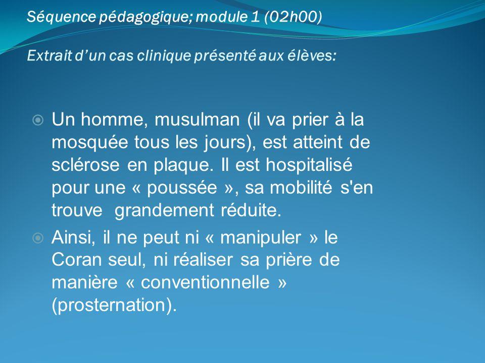 Séquence pédagogique; module 1 (02h00) Extrait dun cas clinique présenté aux élèves: Un homme, musulman (il va prier à la mosquée tous les jours), est
