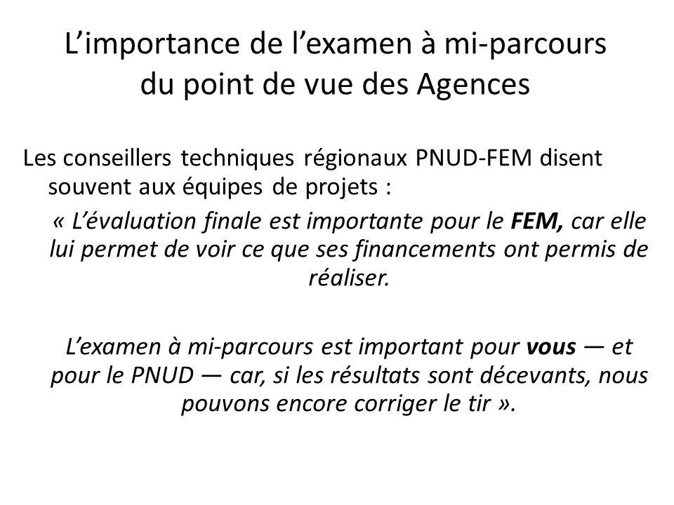 Limportance de lexamen à mi-parcours du point de vue des Agences Les conseillers techniques régionaux PNUD-FEM disent souvent aux équipes de projets :