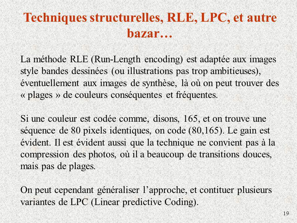 19 Techniques structurelles, RLE, LPC, et autre bazar… La méthode RLE (Run-Length encoding) est adaptée aux images style bandes dessinées (ou illustrations pas trop ambitieuses), éventuellement aux images de synthèse, là où on peut trouver des « plages » de couleurs conséquentes et fréquentes.