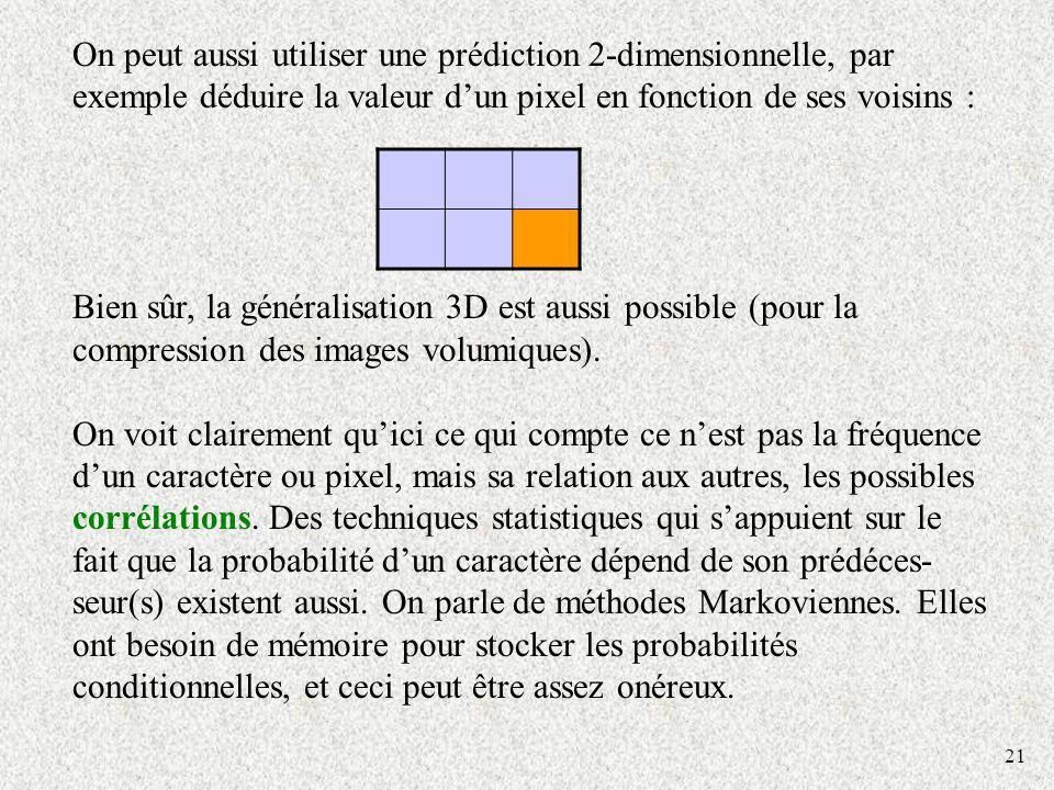 21 On peut aussi utiliser une prédiction 2-dimensionnelle, par exemple déduire la valeur dun pixel en fonction de ses voisins : Bien sûr, la généralisation 3D est aussi possible (pour la compression des images volumiques).