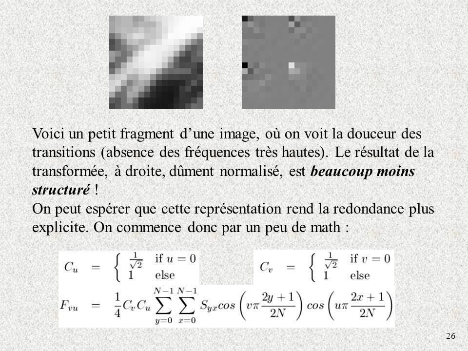 26 Voici un petit fragment dune image, où on voit la douceur des transitions (absence des fréquences très hautes). Le résultat de la transformée, à dr