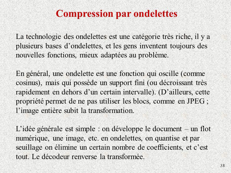 38 Compression par ondelettes La technologie des ondelettes est une catégorie très riche, il y a plusieurs bases dondelettes, et les gens inventent toujours des nouvelles fonctions, mieux adaptées au problème.