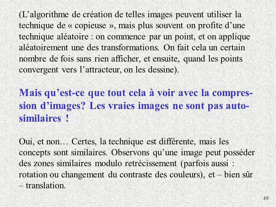 49 (Lalgorithme de création de telles images peuvent utiliser la technique de « copieuse », mais plus souvent on profite dune technique aléatoire : on commence par un point, et on applique aléatoirement une des transformations.