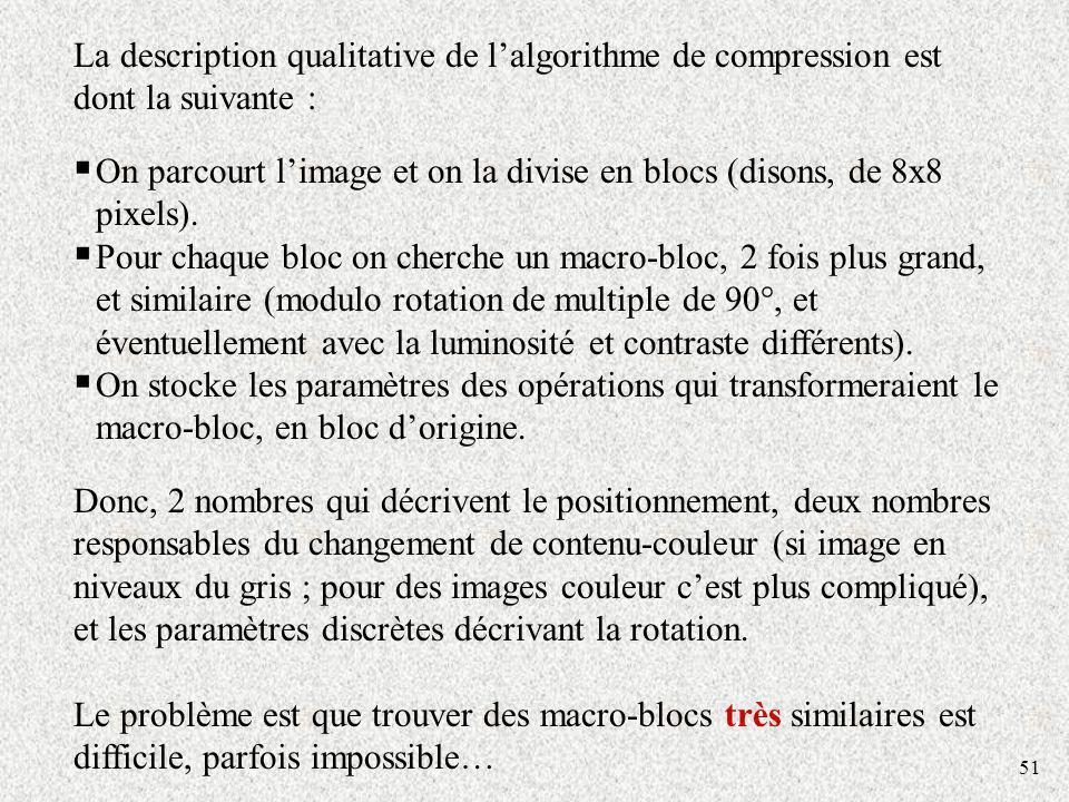 51 La description qualitative de lalgorithme de compression est dont la suivante : On parcourt limage et on la divise en blocs (disons, de 8x8 pixels)