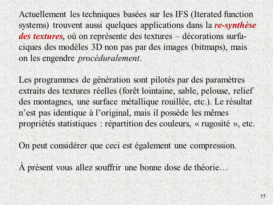 55 Actuellement les techniques basées sur les IFS (Iterated function systems) trouvent aussi quelques applications dans la re-synthèse des textures, où on représente des textures – décorations surfa- ciques des modèles 3D non pas par des images (bitmaps), mais on les engendre procéduralement.