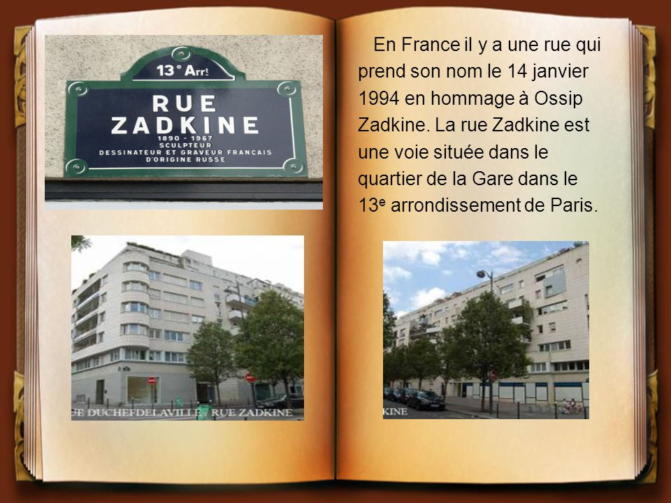 En France il y a une rue qui prend son nom le 14 janvier 1994 en hommage à Ossip Zadkine. La rue Zadkine est une voie située dans le quartier de la Ga