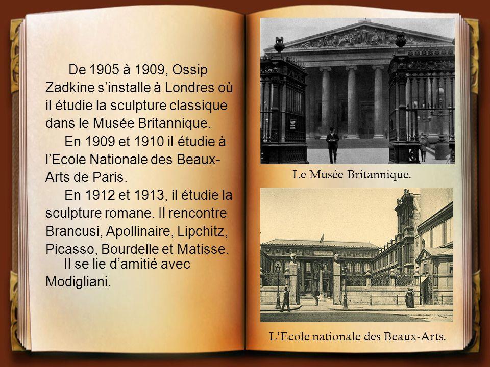 De 1905 à 1909, Ossip Zadkine sinstalle à Londres où il étudie la sculpture classique dans le Musée Britannique. En 1909 et 1910 il étudie à lEcole Na