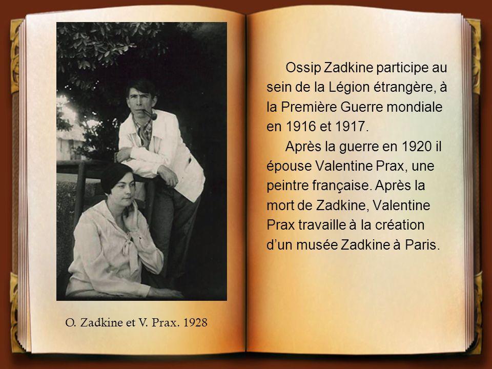 Ossip Zadkine participe au sein de la Légion étrangère, à la Première Guerre mondiale en 1916 et 1917. Après la guerre en 1920 il épouse Valentine Pra