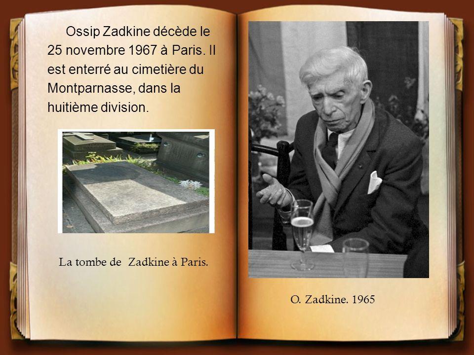 Ossip Zadkine décède le 25 novembre 1967 à Paris. Il est enterré au cimetière du Montparnasse, dans la huitième division. O. Zadkine. 1965 La tombe de