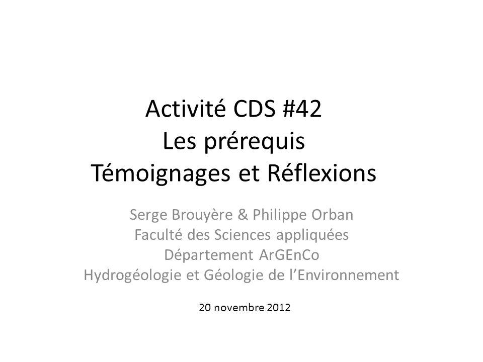 Activité CDS #42 Les prérequis Témoignages et Réflexions Serge Brouyère & Philippe Orban Faculté des Sciences appliquées Département ArGEnCo Hydrogéol