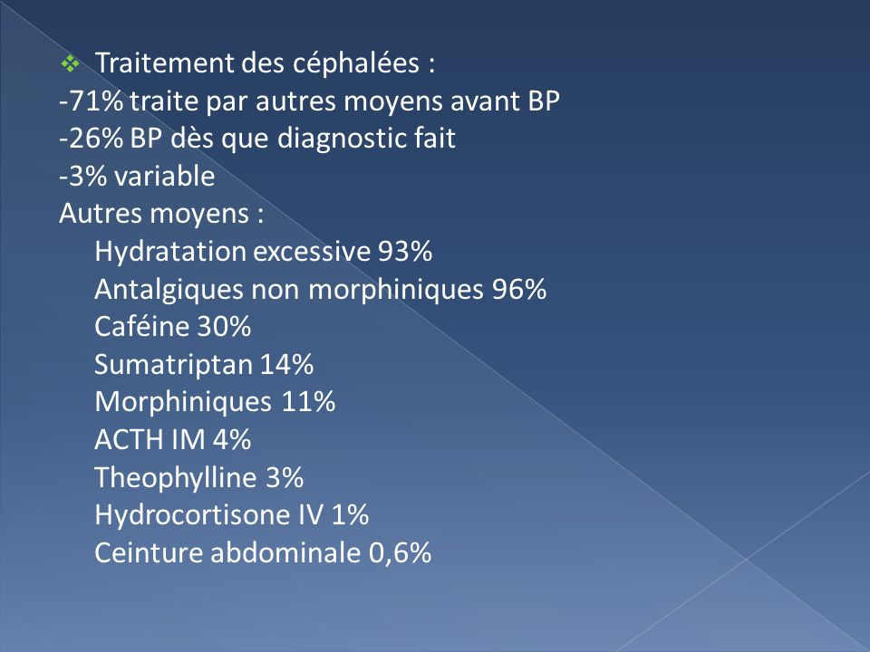 Traitement des céphalées : -71% traite par autres moyens avant BP -26% BP dès que diagnostic fait -3% variable Autres moyens : Hydratation excessive 9