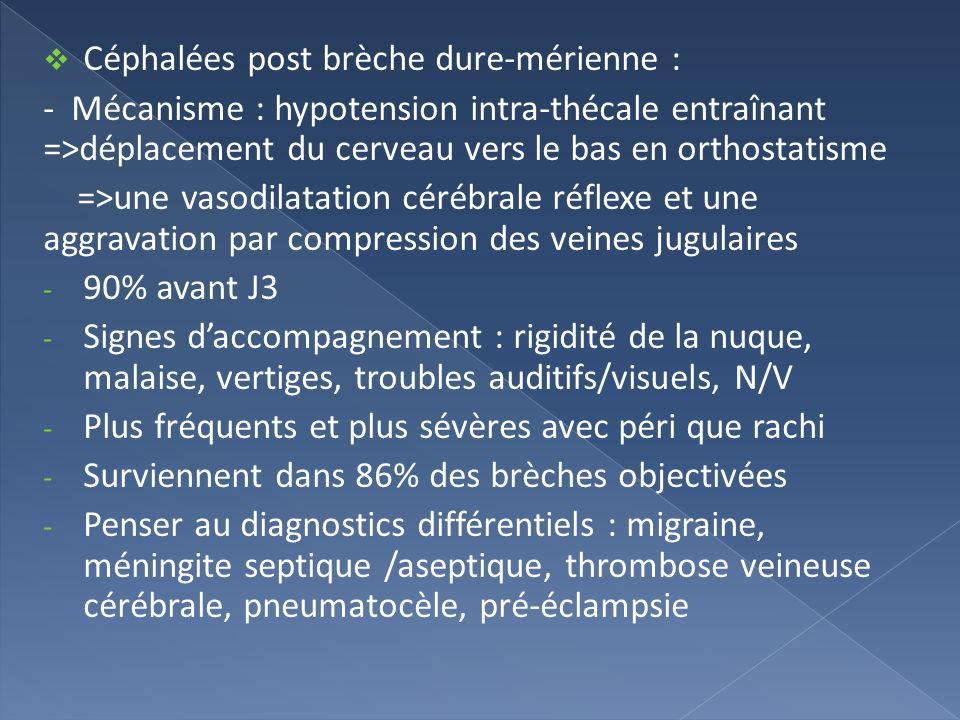Céphalées post brèche dure-mérienne : - Mécanisme : hypotension intra-thécale entraînant =>déplacement du cerveau vers le bas en orthostatisme =>une v