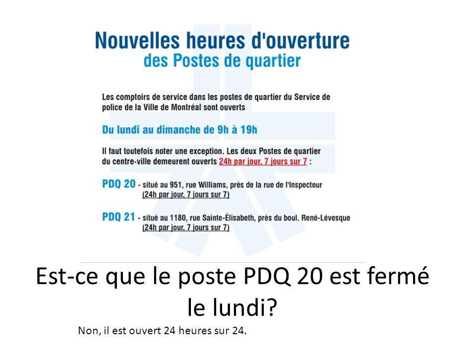 Est-ce que le poste PDQ 20 est fermé le lundi Non, il est ouvert 24 heures sur 24.