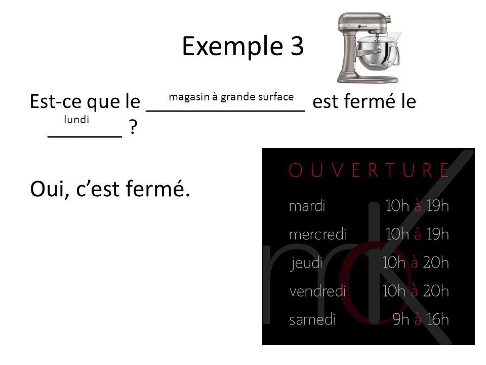 Exemple 3 Est-ce que le _______________ est fermé le _______ .