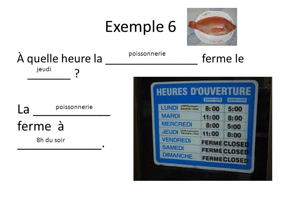 Exemple 7 À quelle heure ça ouvre le _______ ? vendredi Ça ouvre à ___________. 17h