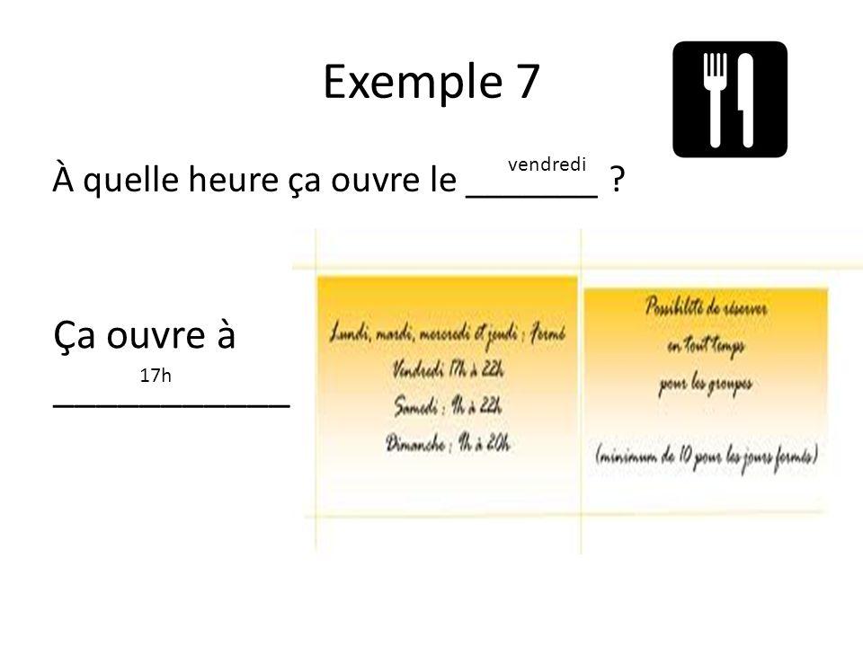 Exemple 7 À quelle heure ça ouvre le _______ vendredi Ça ouvre à ___________. 17h