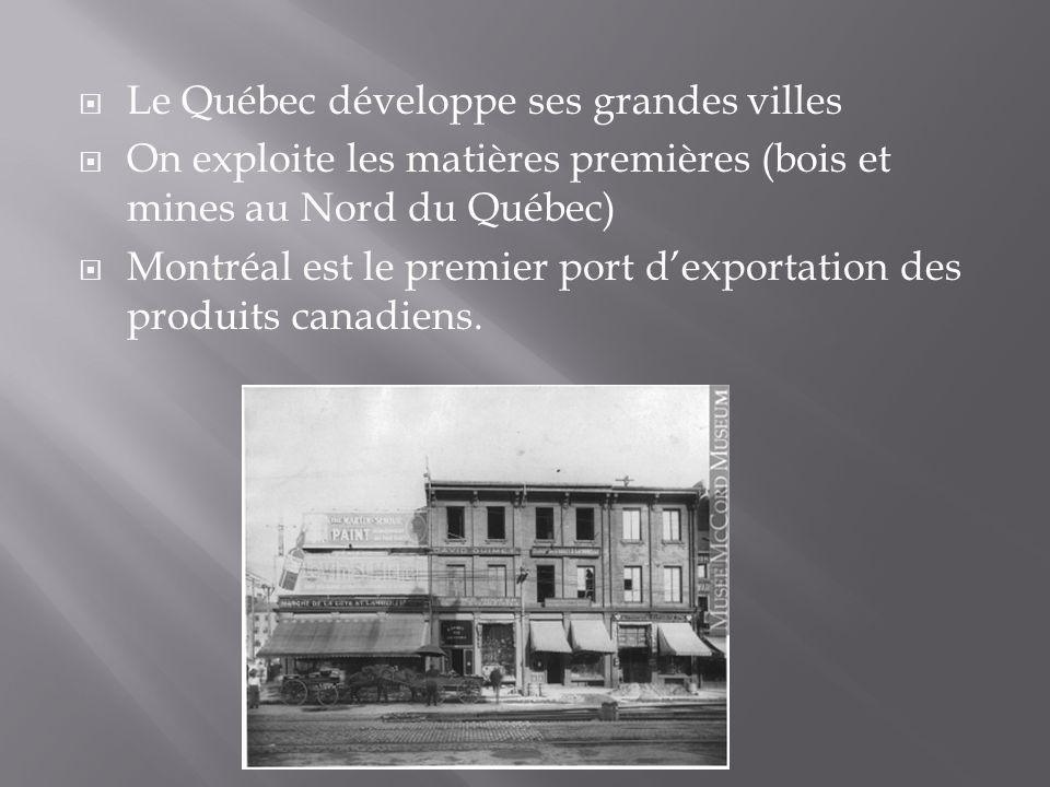 Le Québec développe ses grandes villes On exploite les matières premières (bois et mines au Nord du Québec) Montréal est le premier port dexportation des produits canadiens.
