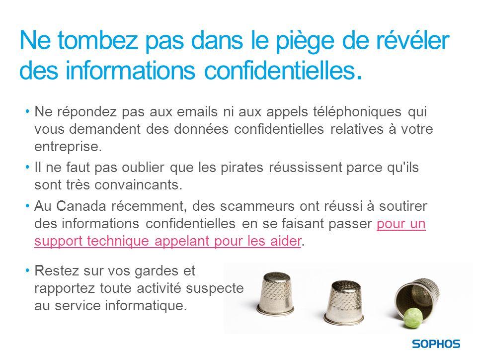 Ne tombez pas dans le piège de révéler des informations confidentielles. Ne répondez pas aux emails ni aux appels téléphoniques qui vous demandent des