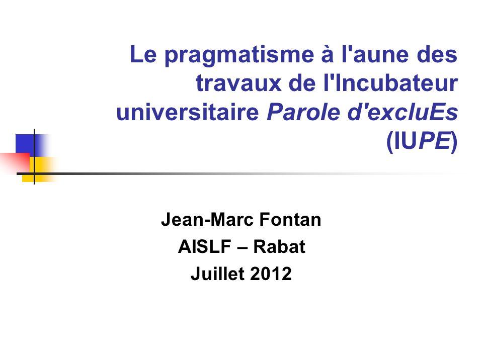 Le pragmatisme à l aune des travaux de l Incubateur universitaire Parole d excluEs (IUPE) Jean-Marc Fontan AISLF – Rabat Juillet 2012