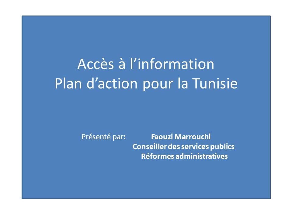 Accès à linformation Plan daction pour la Tunisie Présenté par: Faouzi Marrouchi Conseiller des services publics Réformes administratives
