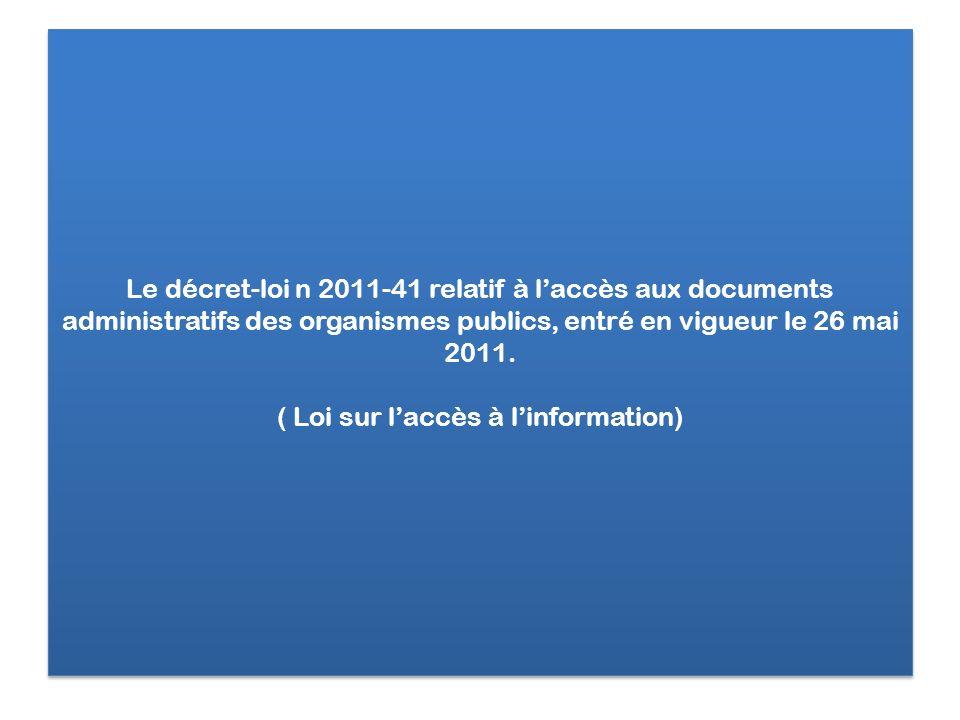 Le décret-loi n 2011-41 relatif à laccès aux documents administratifs des organismes publics, entré en vigueur le 26 mai 2011. ( Loi sur laccès à linf