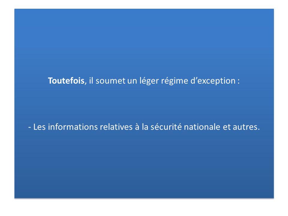 Toutefois, il soumet un léger régime dexception : - Les informations relatives à la sécurité nationale et autres.
