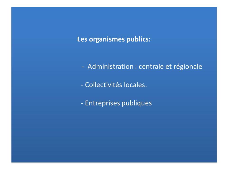 Les organismes publics: - Administration : centrale et régionale - Collectivités locales. - Entreprises publiques