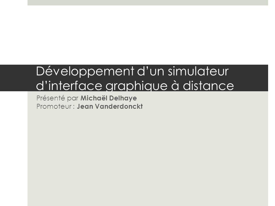 Développement dun simulateur dinterface graphique à distance Présenté par Michaël Delhaye Promoteur : Jean Vanderdonckt