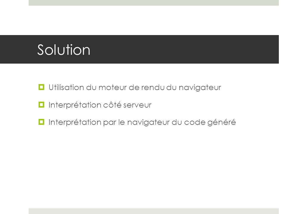 Solution Utilisation du moteur de rendu du navigateur Interprétation côté serveur Interprétation par le navigateur du code généré