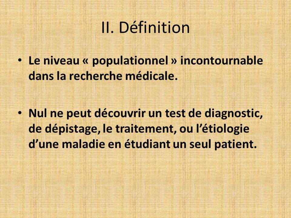 II. Définition Le niveau « populationnel » incontournable dans la recherche médicale. Nul ne peut découvrir un test de diagnostic, de dépistage, le tr