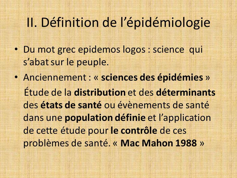 II. Définition de lépidémiologie Du mot grec epidemos logos : science qui sabat sur le peuple. Anciennement : « sciences des épidémies » Étude de la d