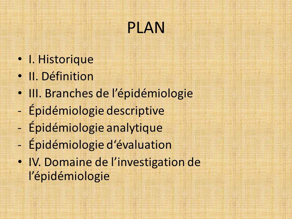 PLAN I. Historique II. Définition III. Branches de lépidémiologie -Épidémiologie descriptive -Épidémiologie analytique -Épidémiologie dévaluation IV.