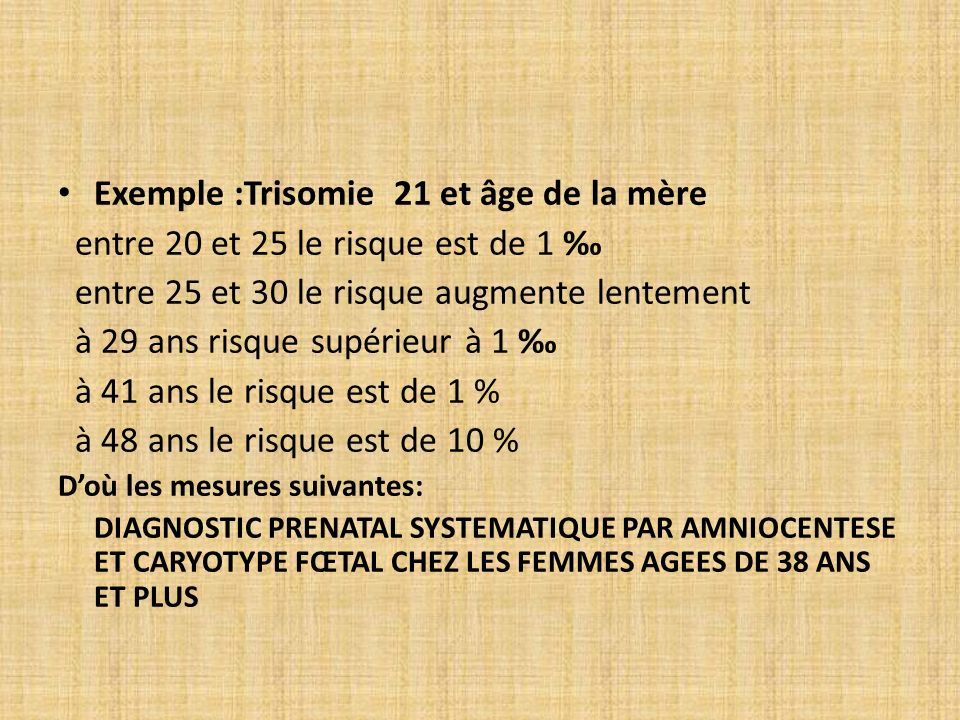 Exemple :Trisomie 21 et âge de la mère entre 20 et 25 le risque est de 1 entre 25 et 30 le risque augmente lentement à 29 ans risque supérieur à 1 à 4