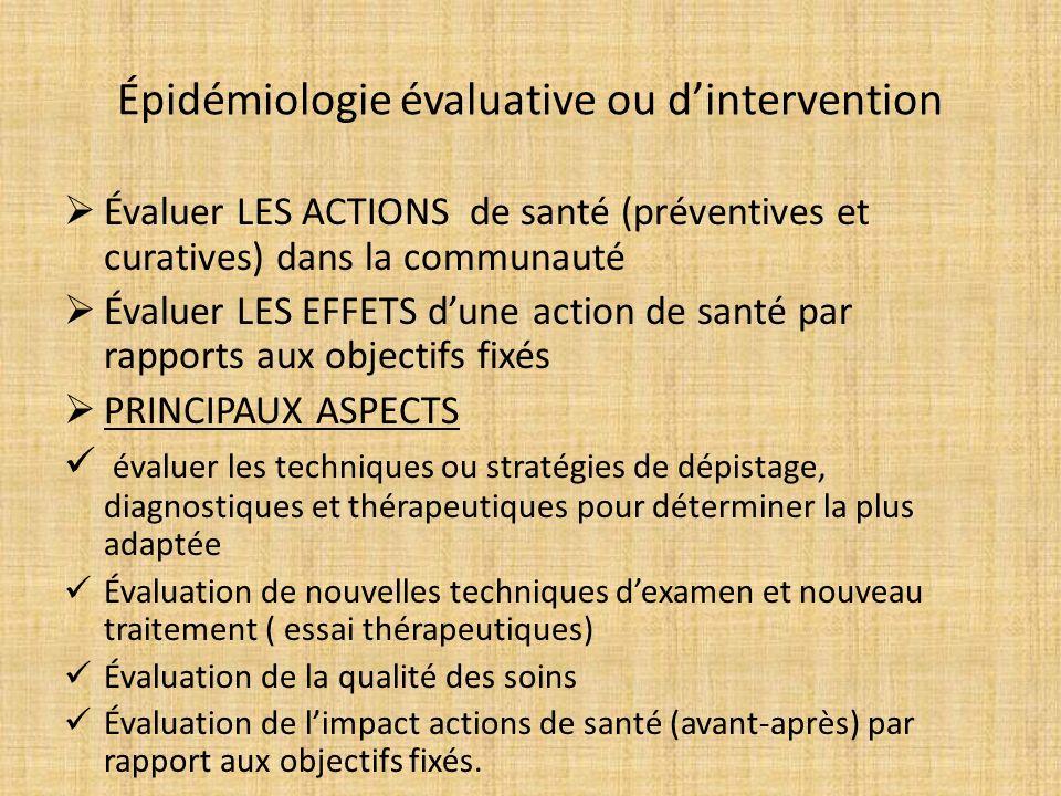 Épidémiologie évaluative ou dintervention Évaluer LES ACTIONS de santé (préventives et curatives) dans la communauté Évaluer LES EFFETS dune action de