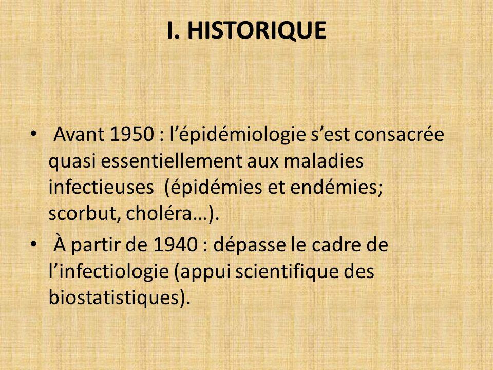 I. HISTORIQUE Avant 1950 : lépidémiologie sest consacrée quasi essentiellement aux maladies infectieuses (épidémies et endémies; scorbut, choléra…). À