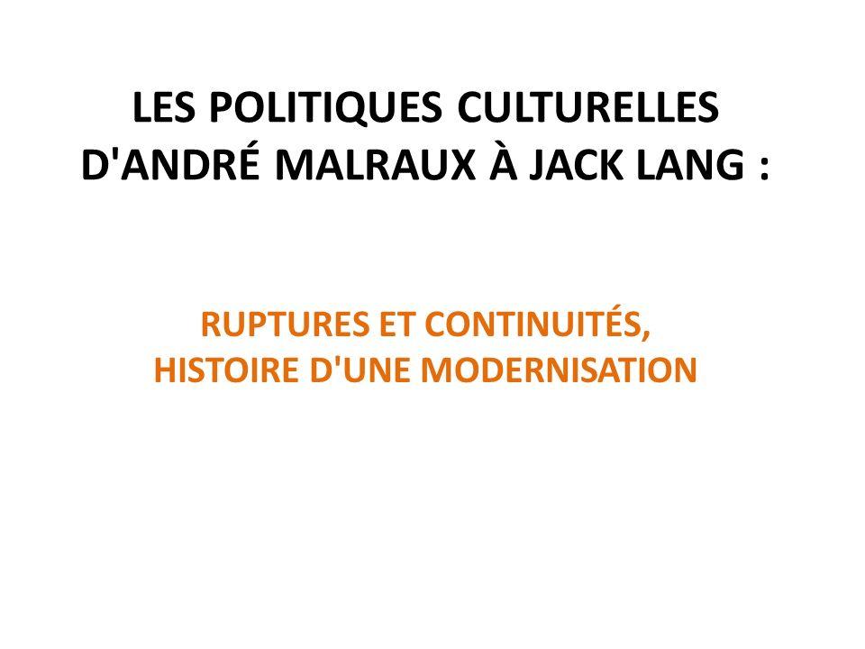 LES POLITIQUES CULTURELLES D'ANDRÉ MALRAUX À JACK LANG : RUPTURES ET CONTINUITÉS, HISTOIRE D'UNE MODERNISATION