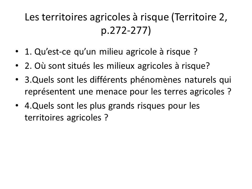 Les territoires agricoles à risque (Territoire 2, p.272-277) 1. Quest-ce quun milieu agricole à risque ? 2. Où sont situés les milieux agricoles à ris