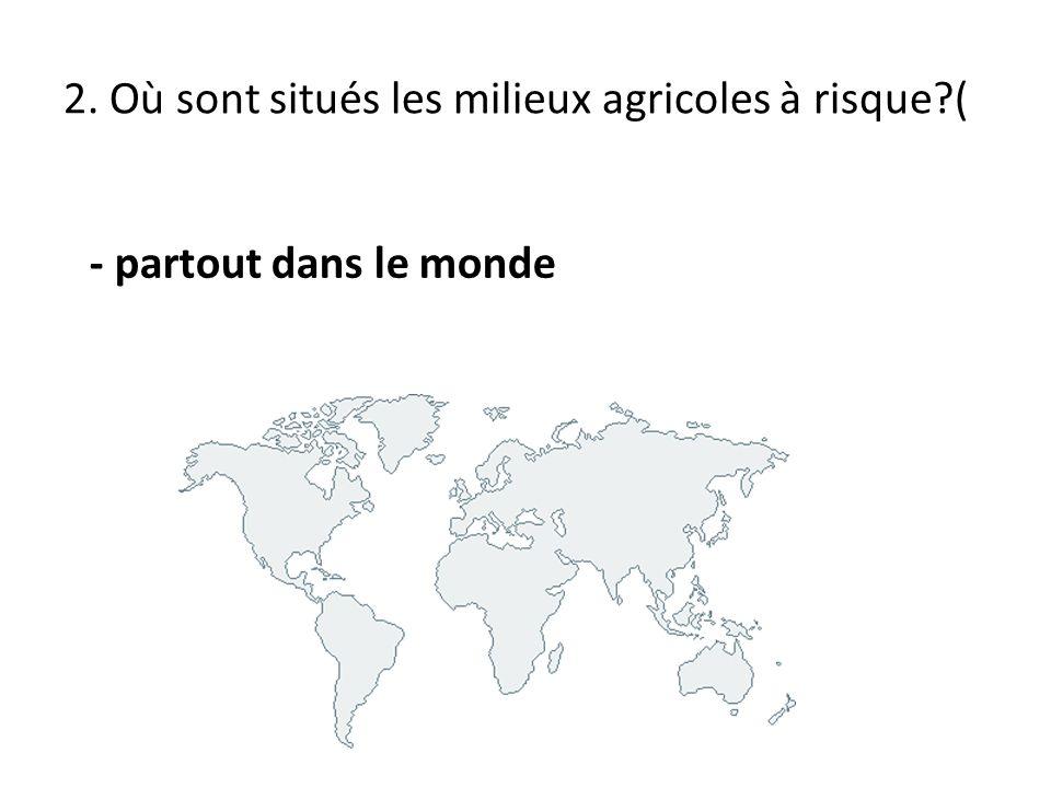 2. Où sont situés les milieux agricoles à risque?( - partout dans le monde