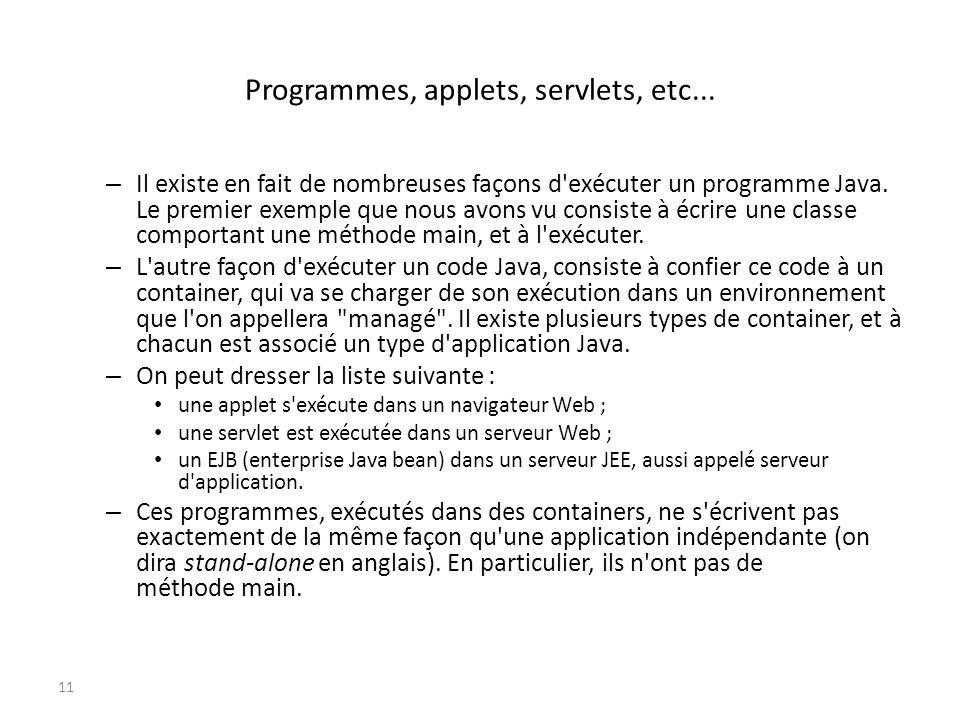 Programmes, applets, servlets, etc... – Il existe en fait de nombreuses façons d'exécuter un programme Java. Le premier exemple que nous avons vu cons