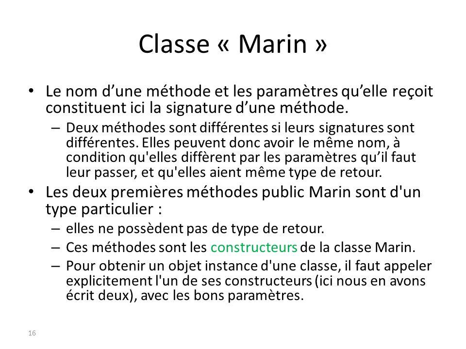 Classe « Marin » Le nom dune méthode et les paramètres quelle reçoit constituent ici la signature dune méthode. – Deux méthodes sont différentes si le